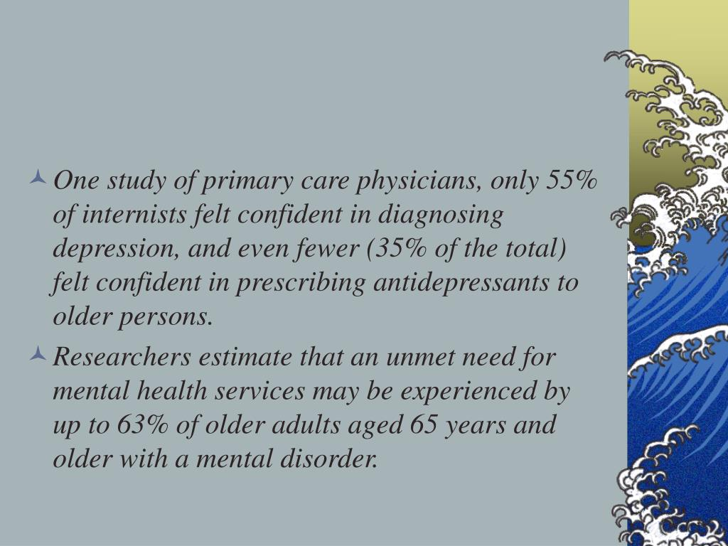 One study of primary care physicians, only 55% of internists felt confident in diagnosing depression, and even fewer (35% of the total) felt confident in prescribing antidepressants to older persons.