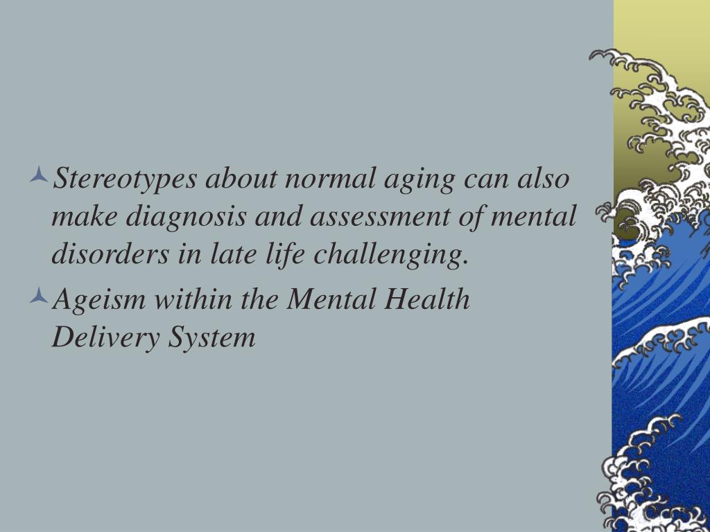 Stereotypes about normal aging can also make diagnosis and assessment of mental disorders in late life challenging.