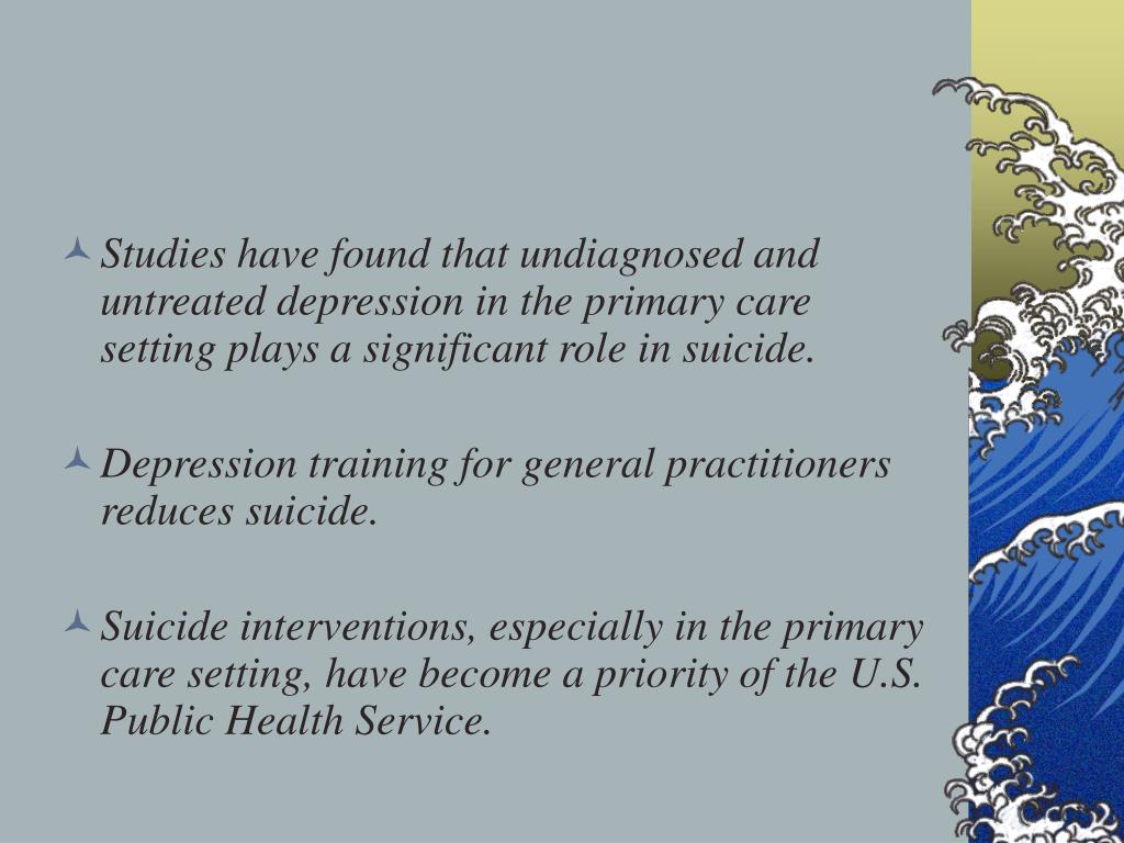 Studies have found that undiagnosed and untreated depression in the primary care setting plays a significant role in suicide.