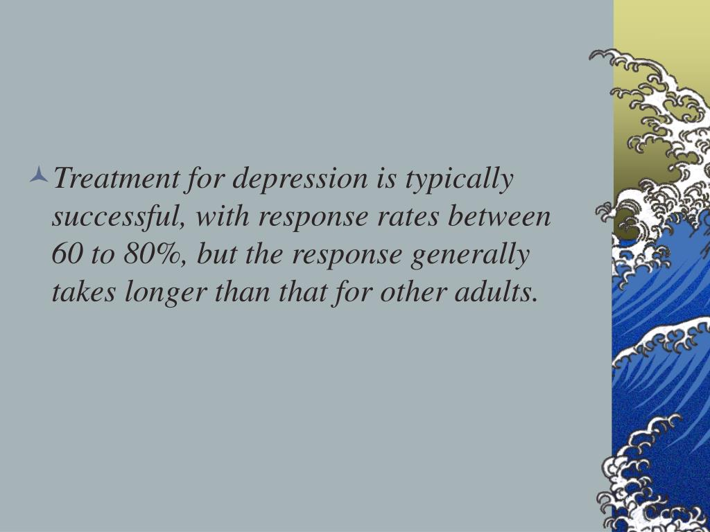 Treatment for depression is typically successful, with response rates between 60 to 80%, but the response generally takes longer than that for other adults.