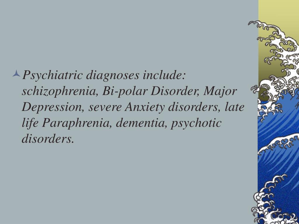 Psychiatric diagnoses include:  schizophrenia, Bi-polar Disorder, Major