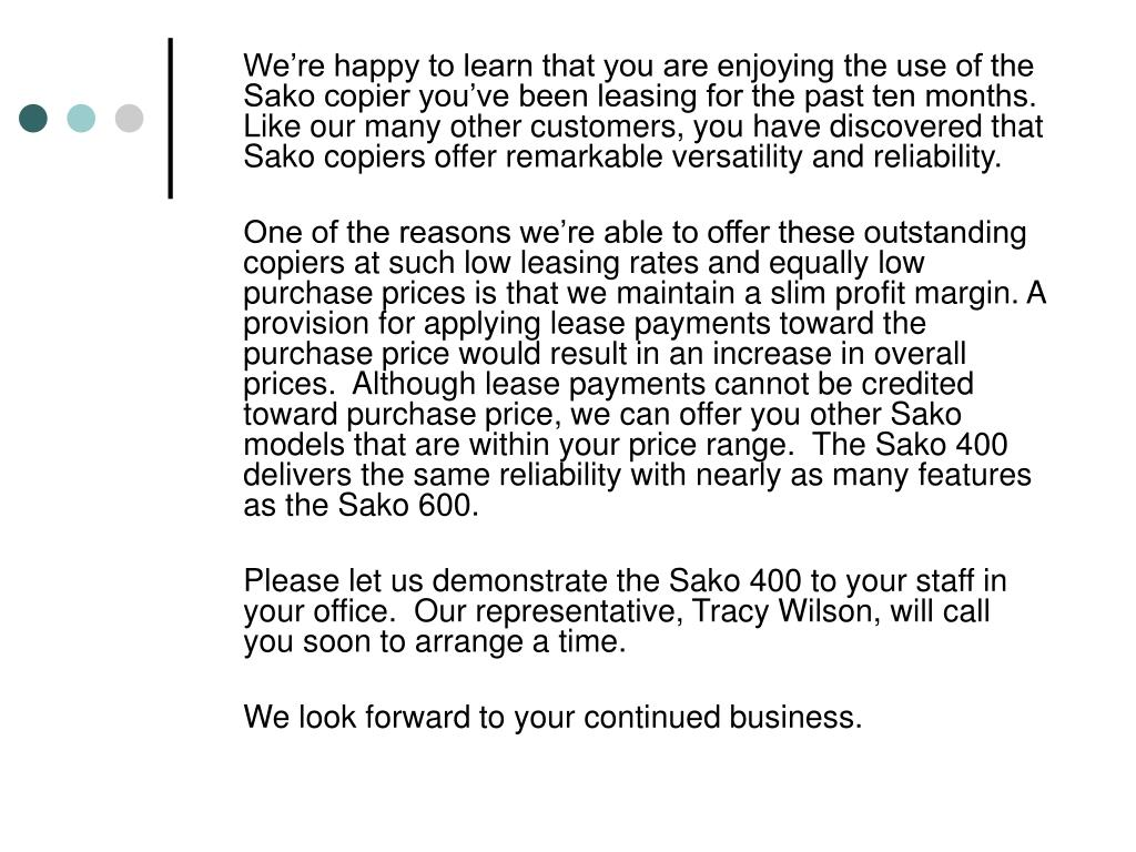 We're happy to learn that you are enjoying the use of the Sako copier you've been leasing for the past ten months.  Like our many other customers, you have discovered that Sako copiers offer remarkable versatility and reliability.