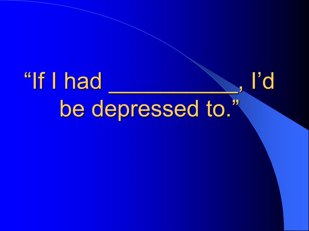 """If I had __________, I'd be depressed to."""