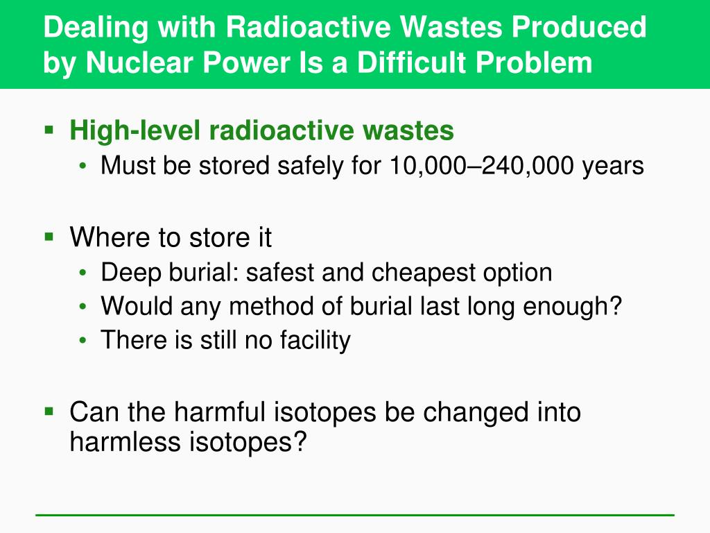 Dealing with Radioactive Wastes Produced by Nuclear Power Is a Difficult Problem