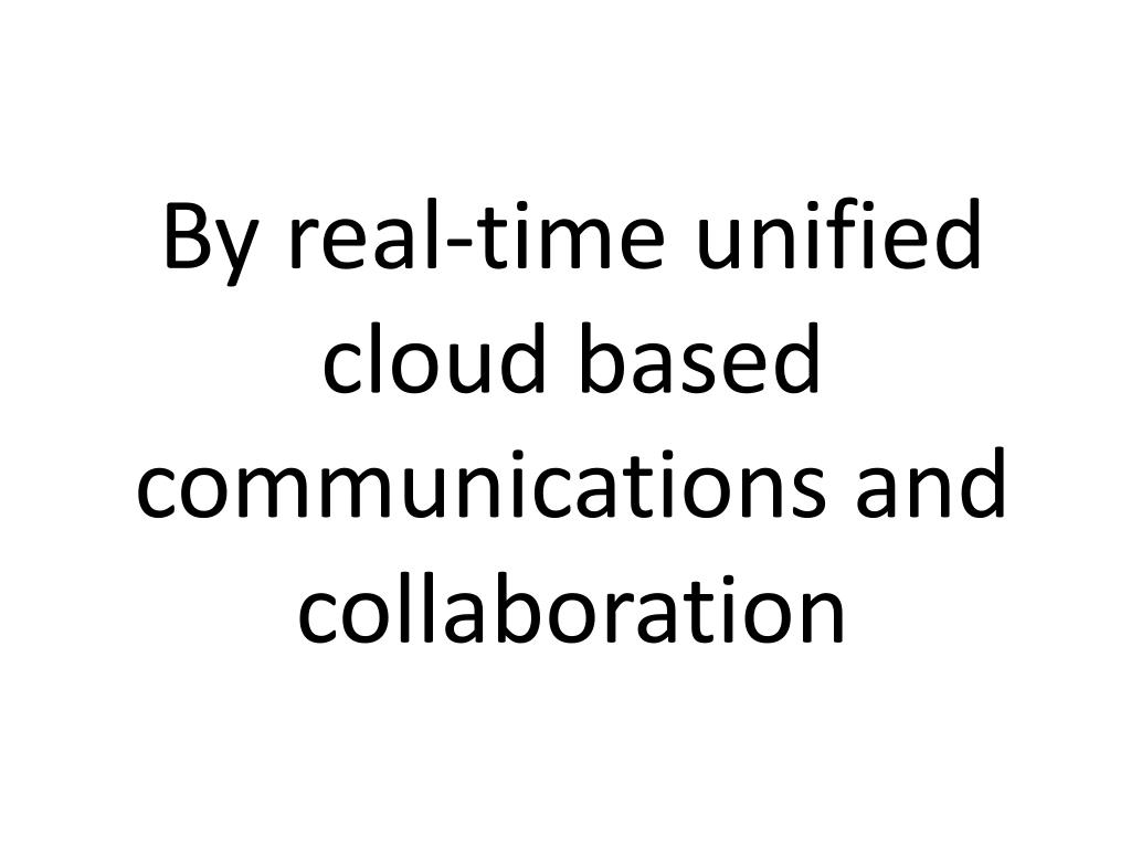 By real-time unified cloud based communications and collaboration