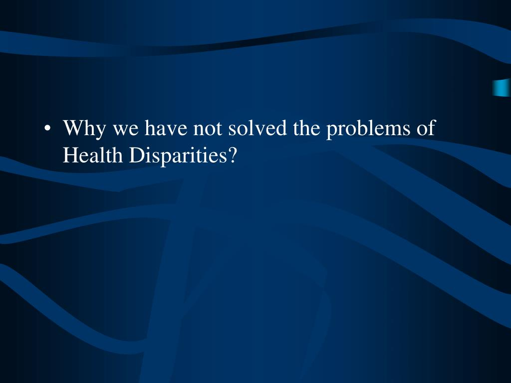 Why we have not solved the problems of Health Disparities?