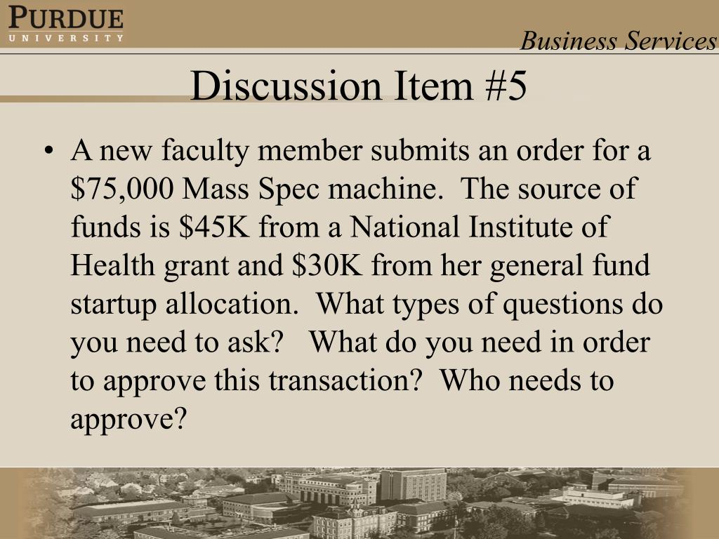 A new faculty member submits an order for a $75,000 Mass Spec machine.  The source of funds is $45K from a National Institute of Health grant and $30K from her general fund startup allocation.  What types of questions do you need to ask?   What do you need in order to approve this transaction?  Who needs to approve?