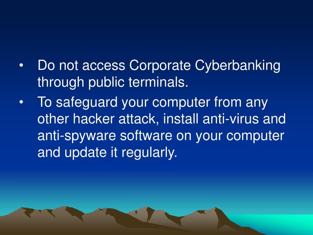 Do not access Corporate Cyberbanking through public terminals.