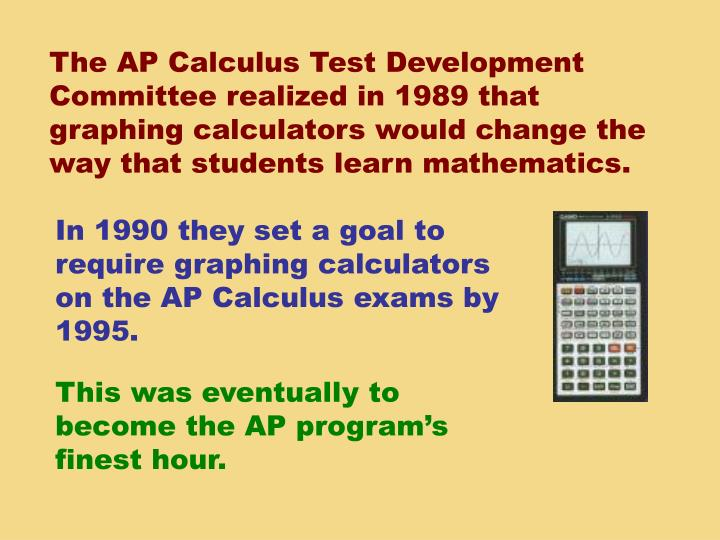 The AP Calculus Test Development Committee realized in 1989 that graphing calculators would change the way that students learn mathematics.