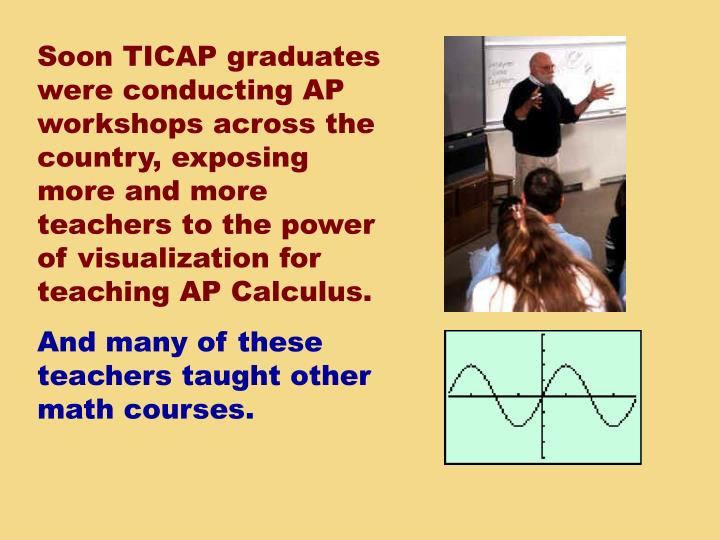 Soon TICAP graduates were conducting AP workshops across the country, exposing more and more teachers to the power of visualization for teaching AP Calculus.