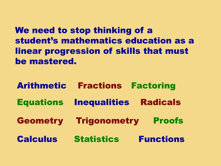 We need to stop thinking of a student's mathematics education as a linear progression of skills that must be mastered.