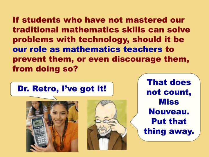 If students who have not mastered our traditional mathematics skills can solve problems with technology, should it be