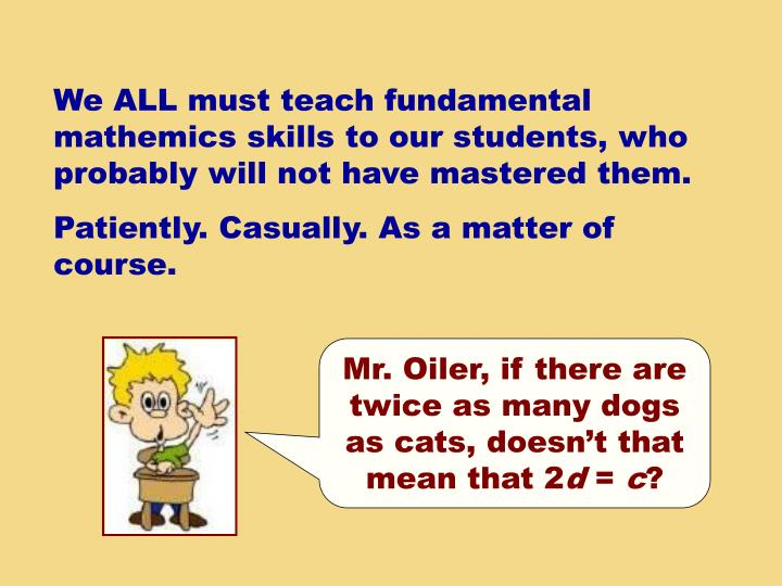 We ALL must teach fundamental mathemics skills to our students, who probably will not have mastered them.