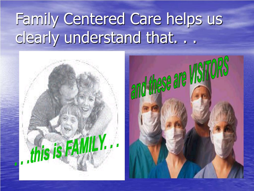 Family Centered Care helps us clearly understand that. . .