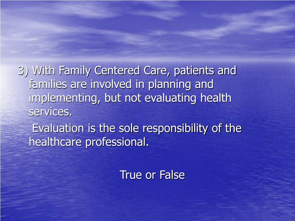 3) With Family Centered Care, patients and families are involved in planning and implementing, but not evaluating health services.