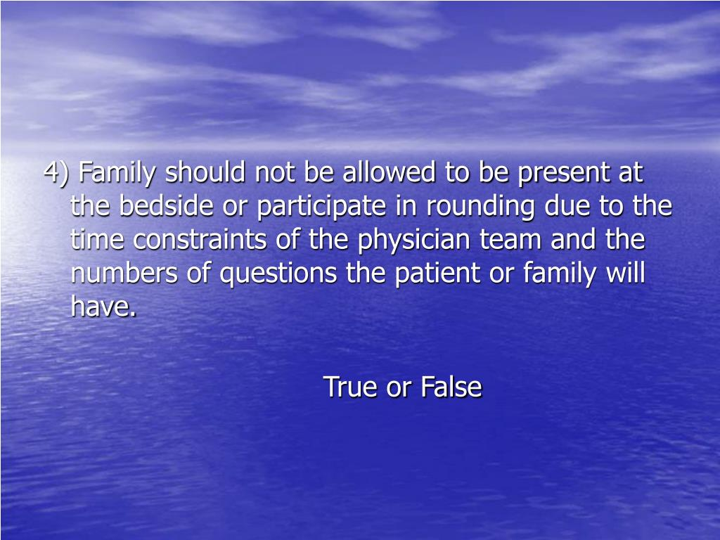 4) Family should not be allowed to be present at the bedside or participate in rounding due to the time constraints of the physician team and the numbers of questions the patient or family will have.