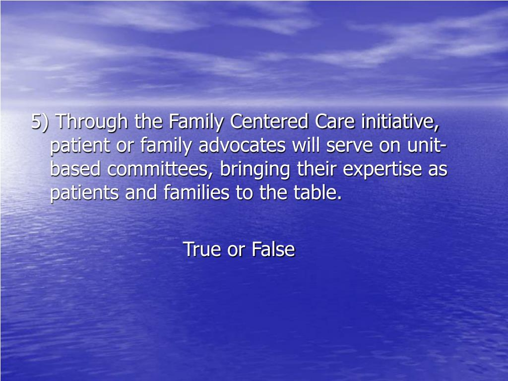 5) Through the Family Centered Care initiative, patient or family advocates will serve on unit-based committees, bringing their expertise as patients and families to the table.