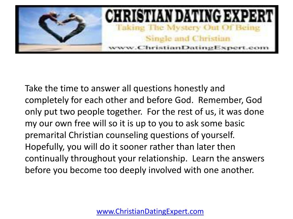 Take the time to answer all questions honestly and completely for each other and before God.  Remember, God only put two people together.  For the rest of us, it was done my our own free will so it is up to you to ask some basic premarital Christian counseling questions of yourself.  Hopefully, you will do it sooner rather than later then continually throughout your relationship.  Learn the answers before you become too deeply involved with one another.