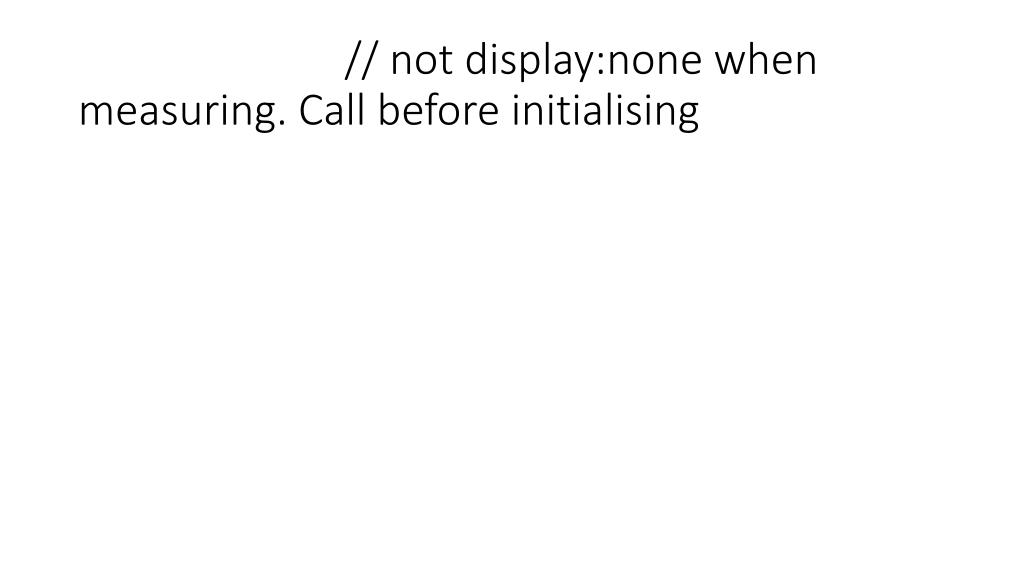 // not display:none when measuring. Call before initialising