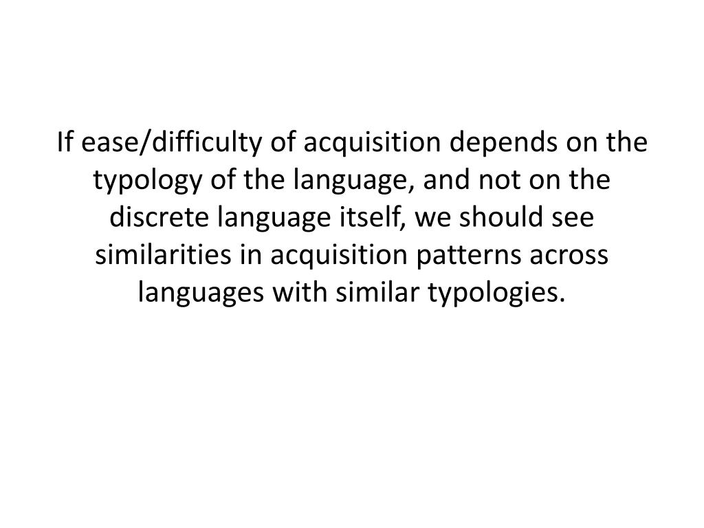 If ease/difficulty of acquisition depends on the typology of the language, and not on the discrete language itself, we should see similarities in acquisition patterns across languages with similar typologies.