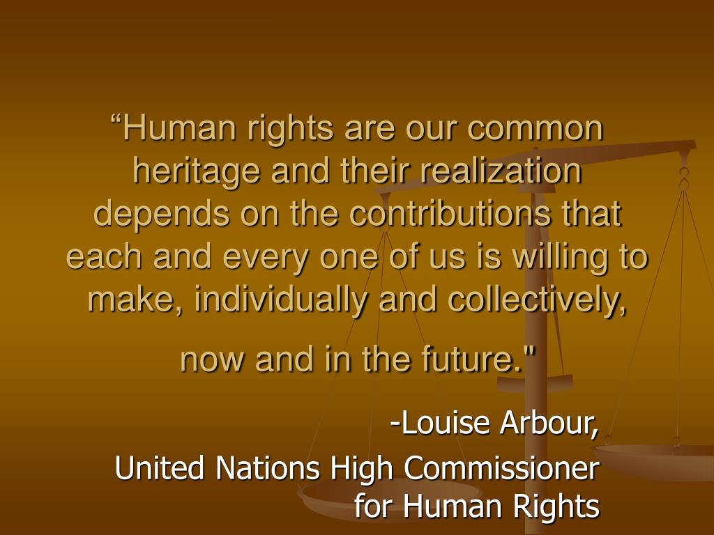 """Human rights are our common heritage and their realization depends on the contributions that each and every one of us is willing to make, individually and collectively, now and in the future."""
