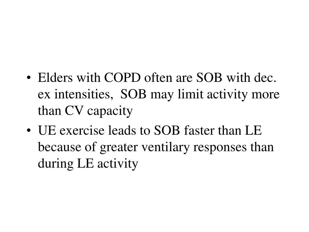 Elders with COPD often are SOB with dec. ex intensities,  SOB may limit activity more than CV capacity