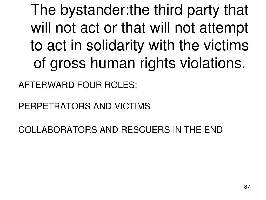 The bystander:the third party that will not act or that will not attempt to act in solidarity with the victims of gross human rights violations.