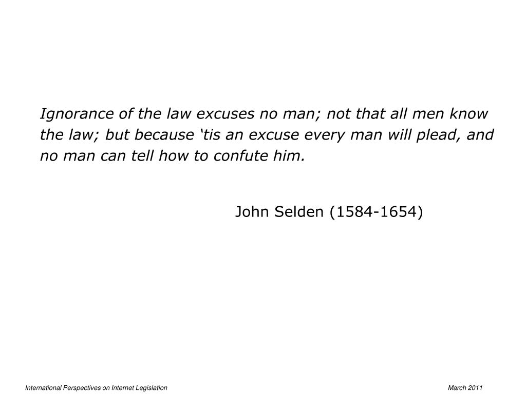 Ignorance of the law excuses no man; not that all men know the law; but because 'tis an excuse every man will plead, and no man can tell how to confute him.