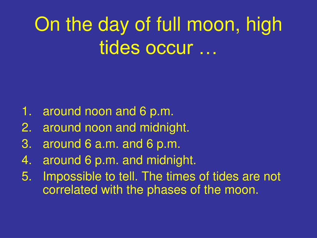 On the day of full moon, high tides occur …