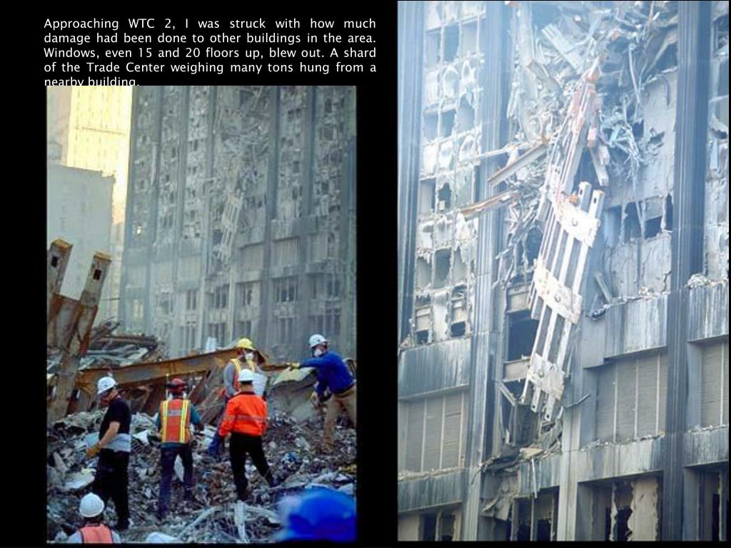 Approaching WTC 2, I was struck with how much damage had been done to other buildings in the area. Windows, even 15 and 20 floors up, blew out. A shard of the Trade Center weighing many tons hung from a nearby building.