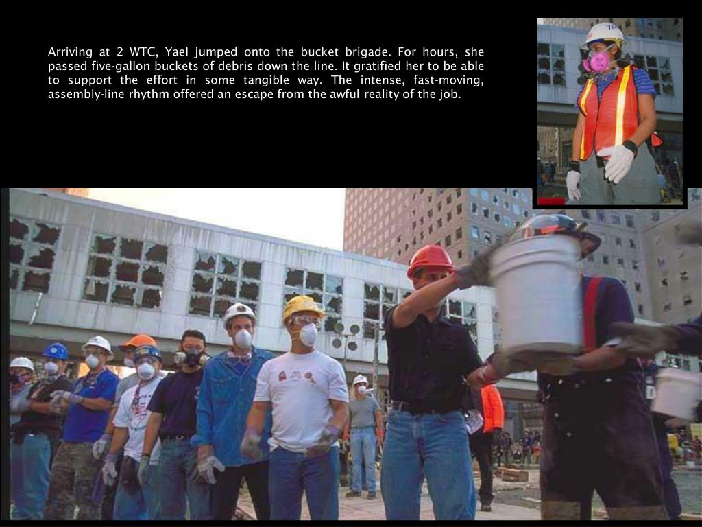 Arriving at 2 WTC, Yael jumped onto the bucket brigade. For hours, she passed five-gallon buckets of debris down the line. It gratified her to be able to support the effort in some tangible way. The intense, fast-moving, assembly-line rhythm offered an escape from the awful reality of the job.