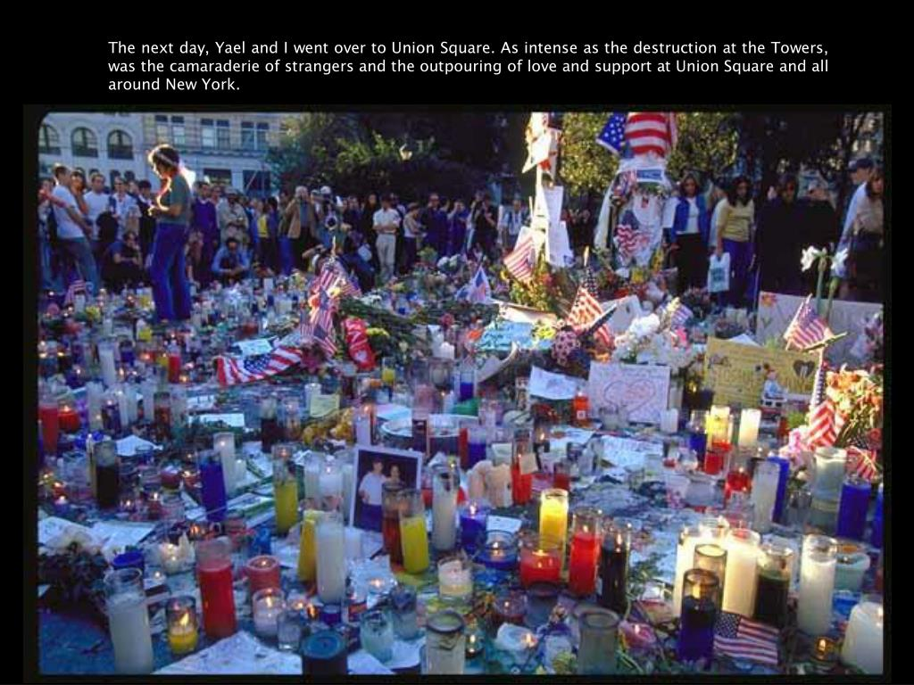 The next day, Yael and I went over to Union Square. As intense as the destruction at the Towers, was the camaraderie of strangers and the outpouring of love and support at Union Square and all around New York.