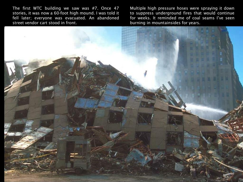 The first WTC building we saw was #7. Once 47 stories, it was now a 60-foot high mound. I was told it fell later; everyone was evacuated. An abandoned street vendor cart stood in front.