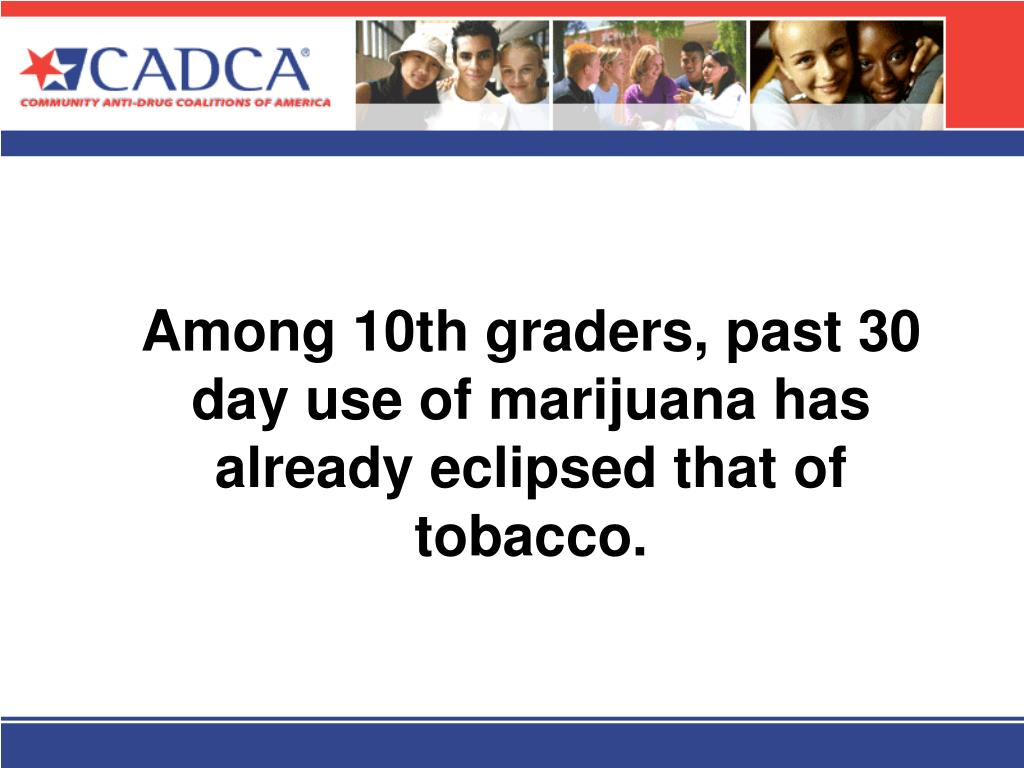Among 10th graders, past 30 day use of marijuana has already eclipsed that of tobacco.