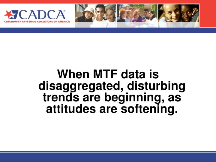 When MTF data is disaggregated, disturbing trends are beginning, as attitudes are softening.