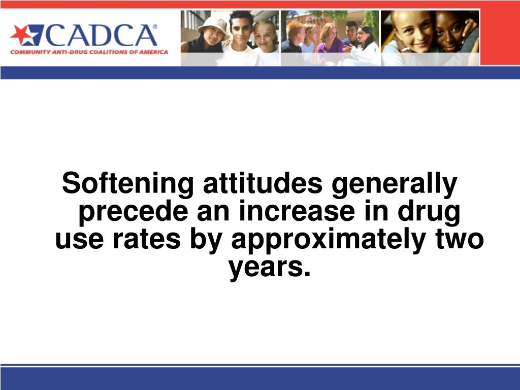 Softening attitudes generally precede an increase in drug use rates by approximately two years.