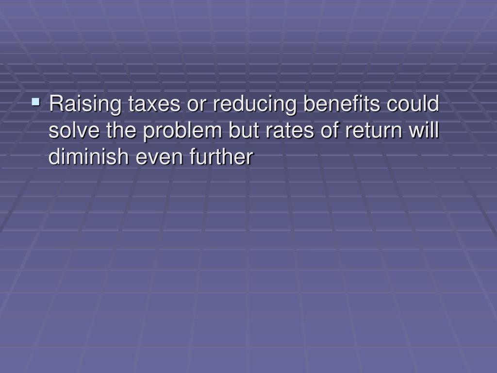 Raising taxes or reducing benefits could solve the problem but rates of return will diminish even further