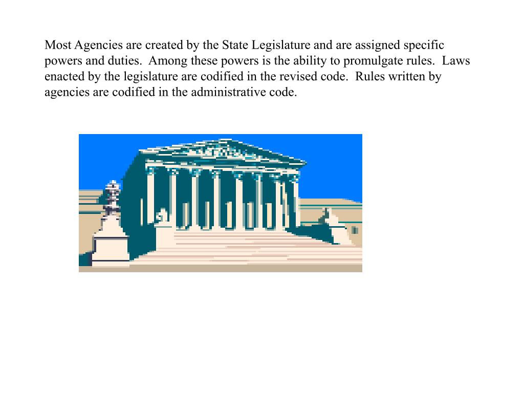 Most Agencies are created by the State Legislature and are assigned specific powers and duties.  Among these powers is the ability to promulgate rules.  Laws enacted by the legislature are codified in the revised code.  Rules written by agencies are codified in the administrative code.
