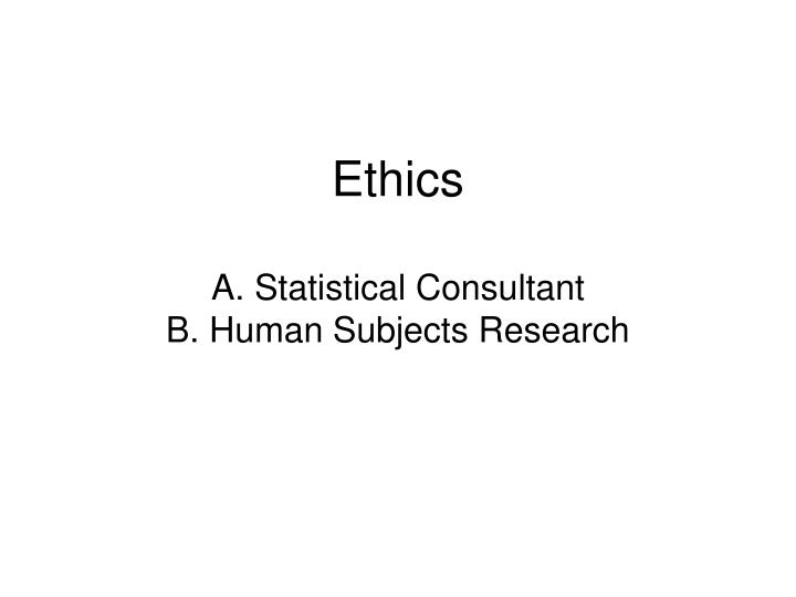 Ethics a statistical consultant b human subjects research