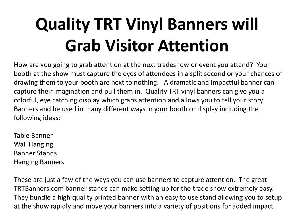 How are you going to grab attention at the next tradeshow or event you attend?  Your booth at the show must capture the eyes of attendees in a split second or your chances of drawing them to your booth are next to nothing.   A dramatic and impactful banner can capture their imagination and pull them in.  Quality TRT vinyl banners can give you a colorful, eye catching display which grabs attention and allows you to tell your story.