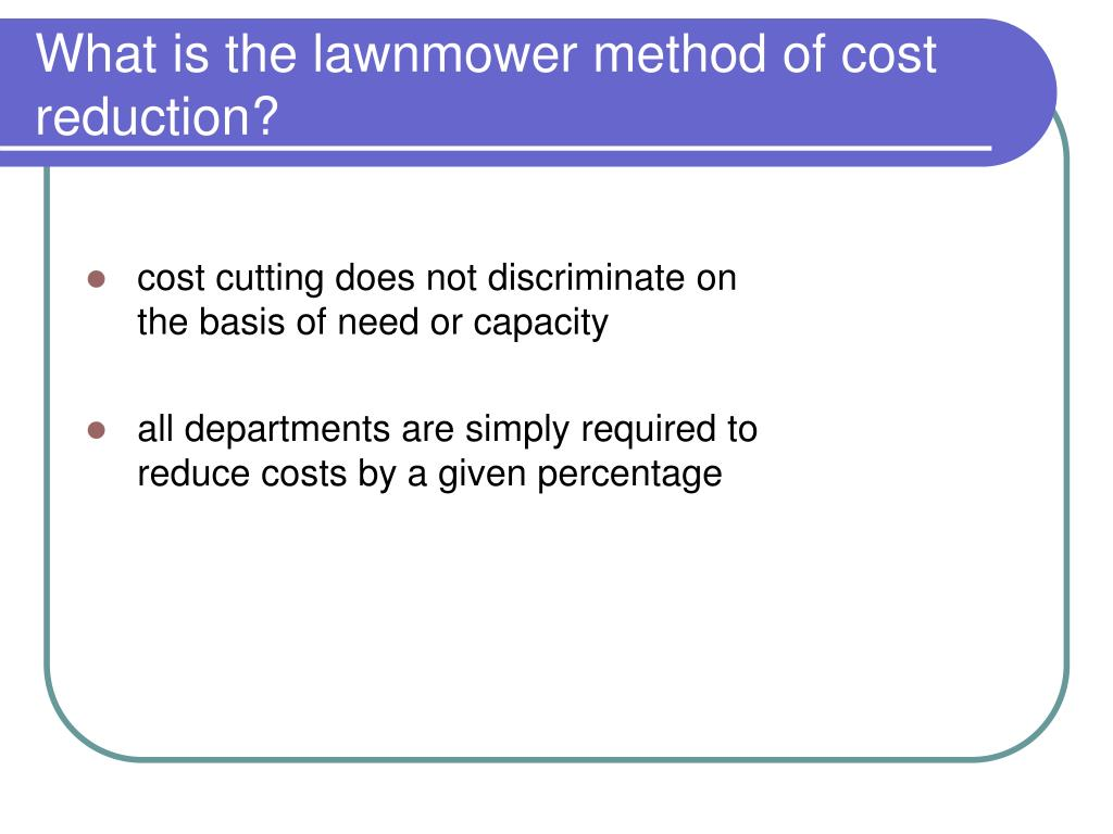 What is the lawnmower method of cost reduction?