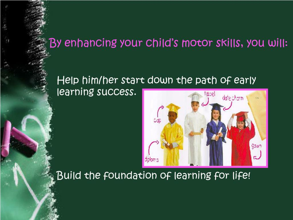 By enhancing your child's motor skills, you will: