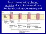 passive transport by channel proteins don t bind solute can be ligand voltage or stress gated