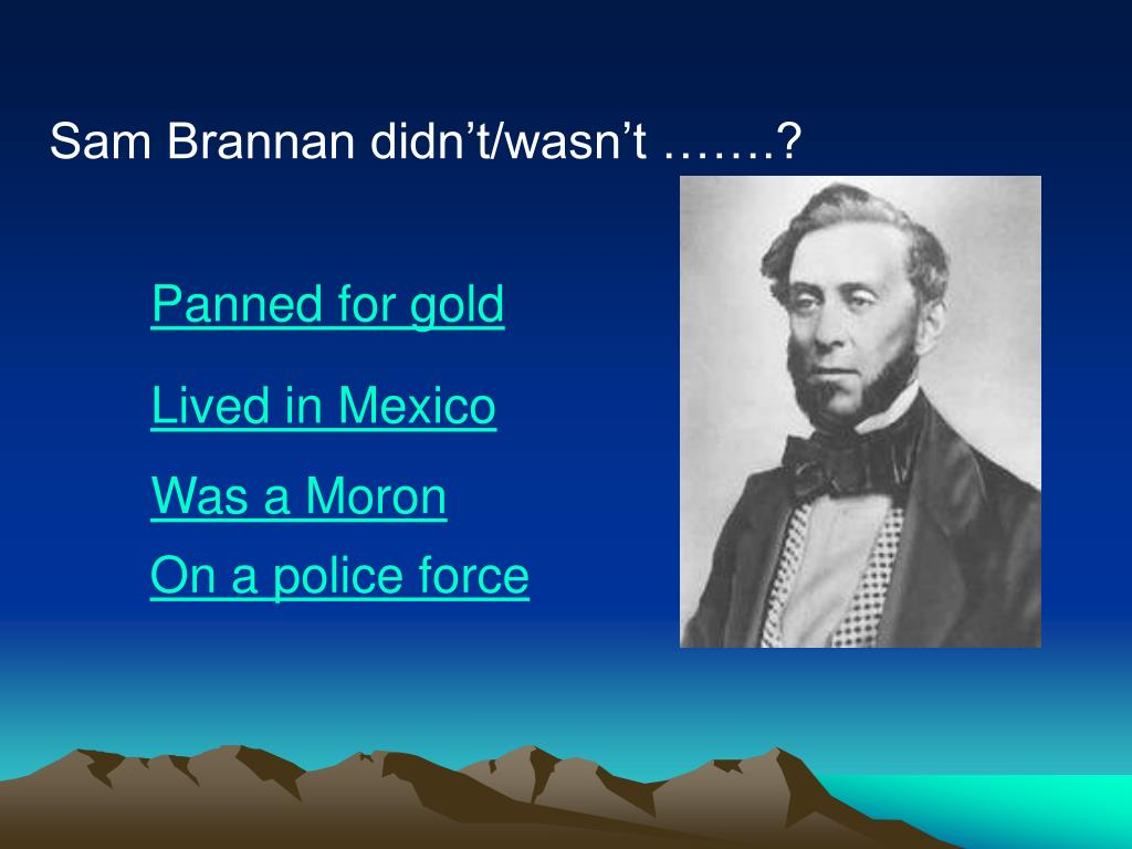 Sam Brannan didn't/wasn't …….?