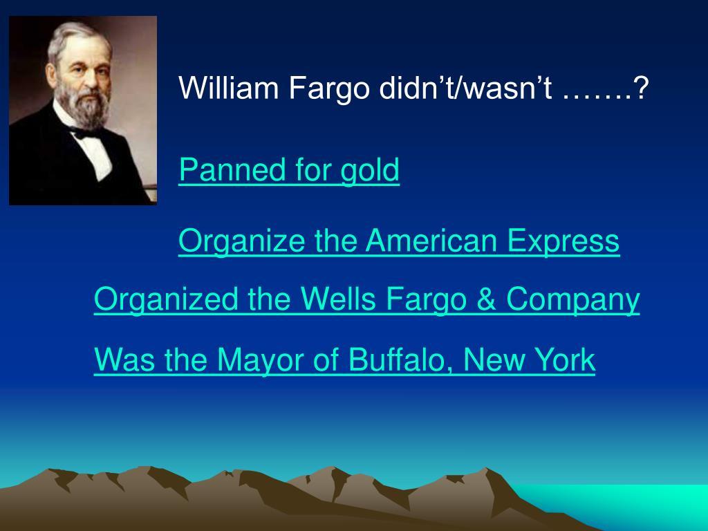 William Fargo didn't/wasn't …….?