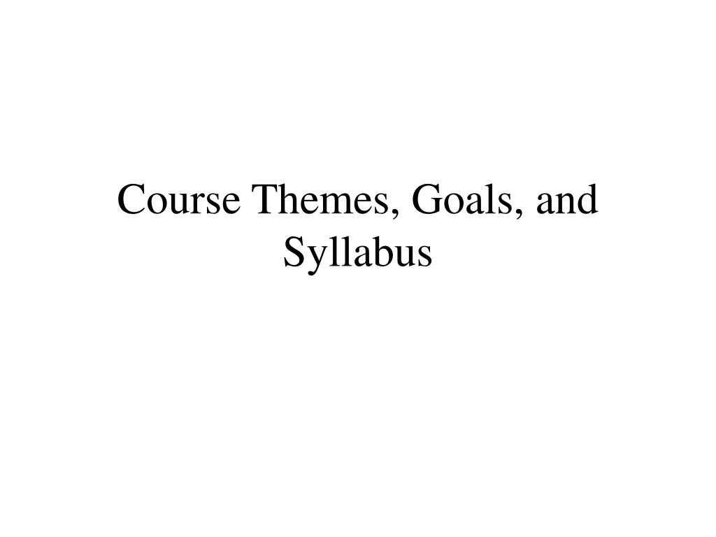 Course Themes, Goals, and Syllabus