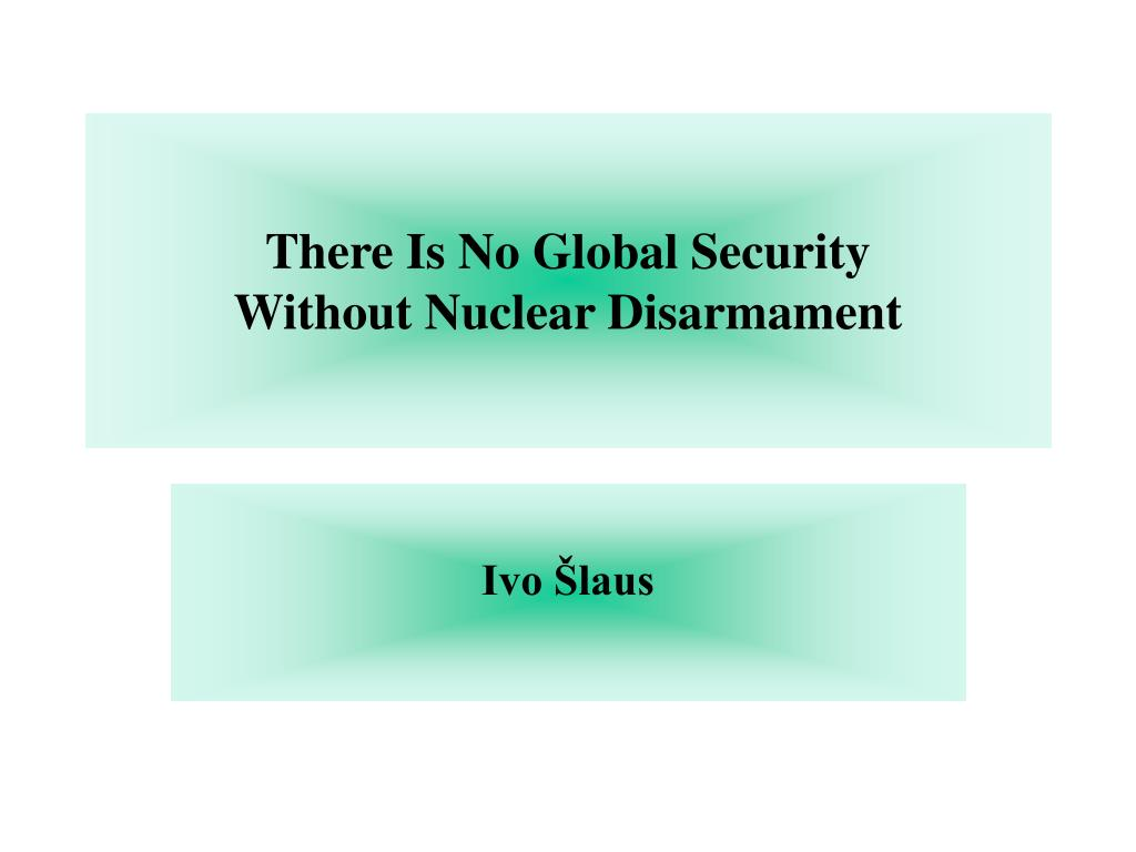 there is no global security without nuclear disarmament l.