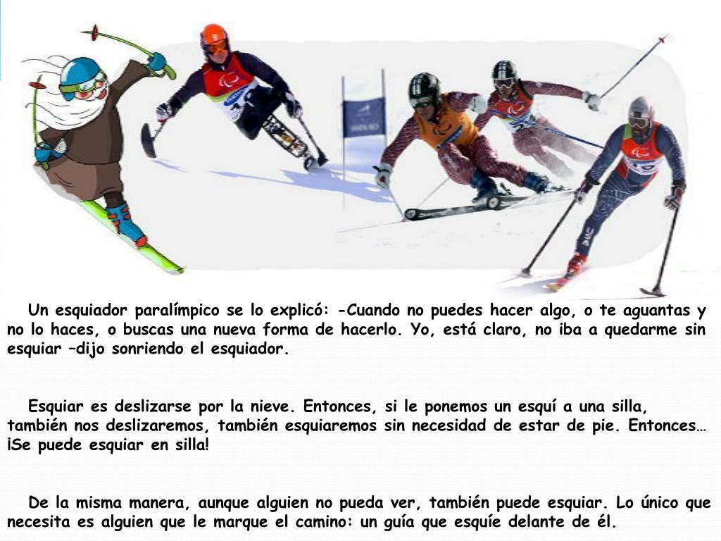 Un esquiador paralímpico se lo explicó: -Cuando no puedes hacer algo, o te aguantas y no lo haces, o buscas una nueva forma de hacerlo. Yo, está claro, no iba a quedarme sin esquiar –dijo sonriendo el esquiador.