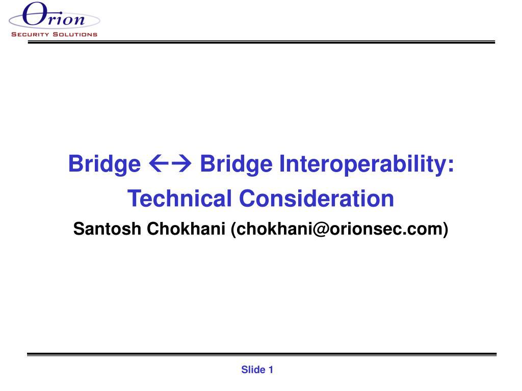 bridge bridge interoperability technical consideration santosh chokhani chokhani@orionsec com