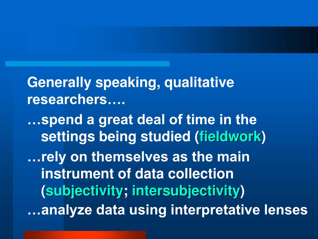 Generally speaking, qualitative researchers….